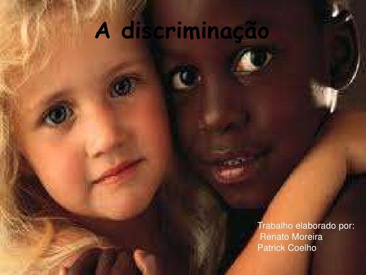 A discriminação             Trabalho elaborado por:             Renato Moreira             Patrick Coelho
