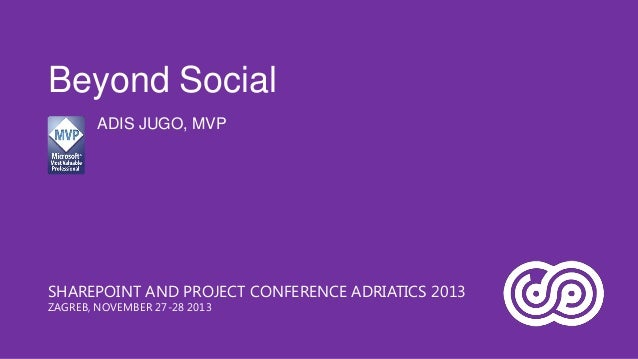 Beyond Social ADIS JUGO, MVP  SHAREPOINT AND PROJECT CONFERENCE ADRIATICS 2013 ZAGREB, NOVEMBER 27-28 2013