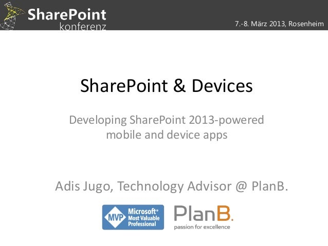 7.-8. März 2013, Rosenheim    SharePoint & Devices  Developing SharePoint 2013-powered        mobile and device appsAdis J...