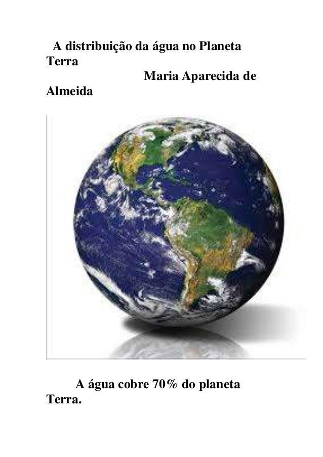 A distribuição da água no Planeta Terra Maria Aparecida de Almeida A água cobre 70% do planeta Terra.