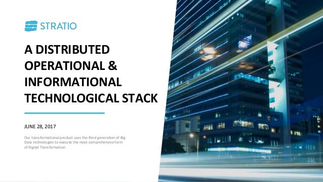 A DISTRIBUTED OPERATIONAL & INFORMATIONAL TECHNOLOGICAL STACK JUNE 28, 2017 Our transformational product uses the third ge...