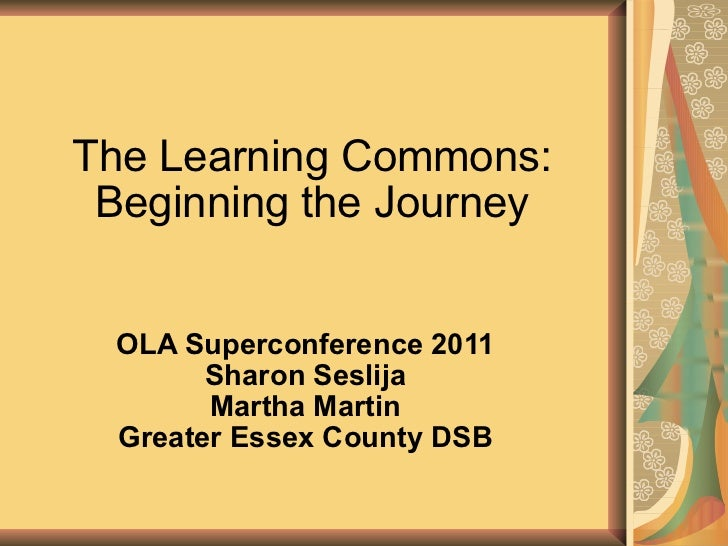 The Learning Commons: Beginning the Journey OLA Superconference 2011 Sharon Seslija Martha Martin Greater Essex County DSB