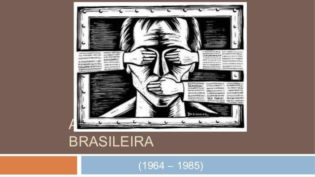 A DITADURA MILITAR BRASILEIRA (1964 – 1985)