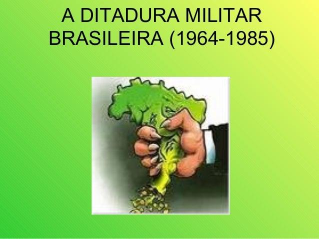 A DITADURA MILITAR BRASILEIRA (1964-1985)