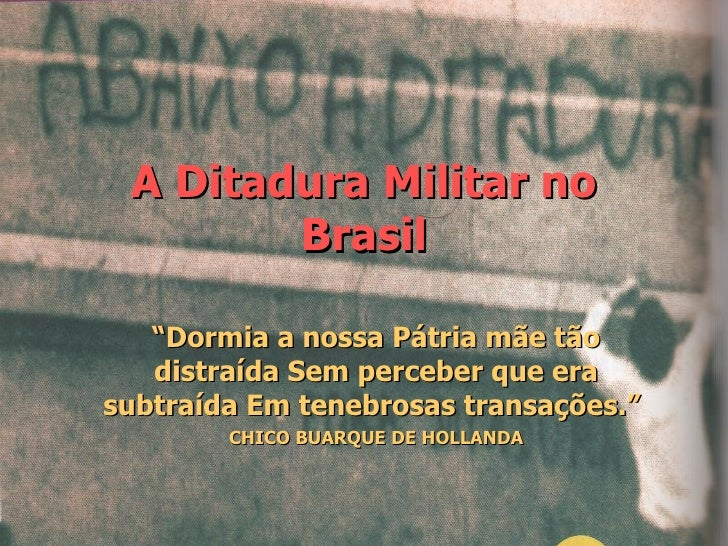 """A Ditadura Militar no Brasil """" Dormia a nossa Pátria mãe tão distraída Sem perceber que era subtraída Em tenebrosas transa..."""
