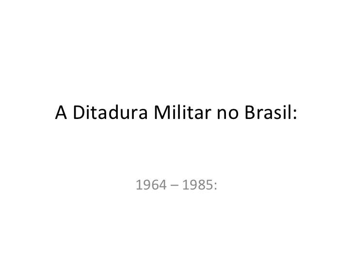 A Ditadura Militar no Brasil:         1964 – 1985: