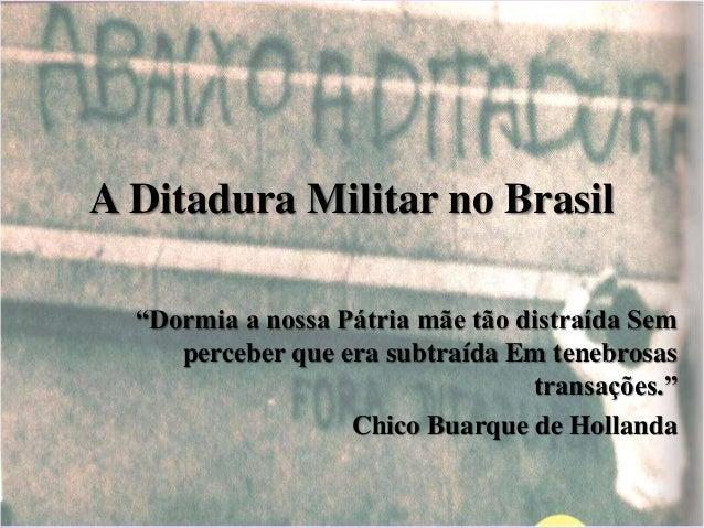 """A Ditadura Militar no Brasil  """"Dormia a nossa Pátria mãe tão distraída Sem  perceber que era subtraída Em tenebrosas  tran..."""