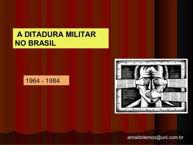 arnaldolemos@uol.com.br A DITADURA MILITAR NO BRASIL 1964 - 1984