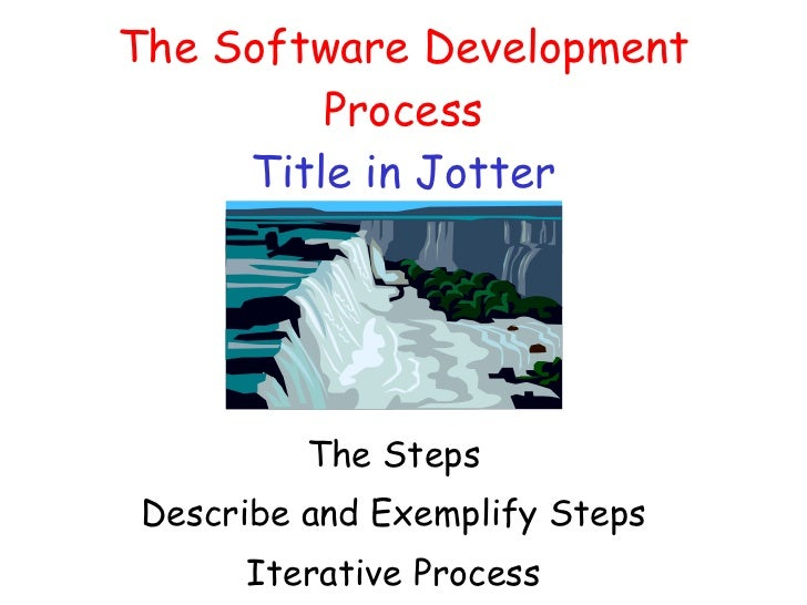 The Software Development Process Title in Jotter The Steps Describe and Exemplify Steps Iterative Process