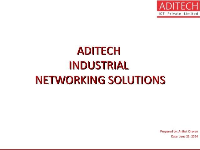 ADITECHADITECH INDUSTRIALINDUSTRIAL NETWORKING SOLUTIONSNETWORKING SOLUTIONS Prepared by: Aniket Chavan Date: June 26, 2014