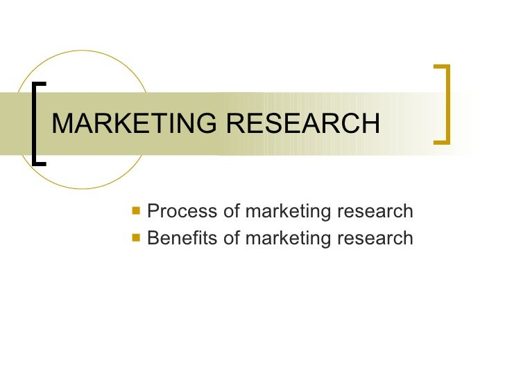 MARKETING RESEARCH <ul><li>Process of marketing research </li></ul><ul><li>Benefits of marketing research </li></ul>