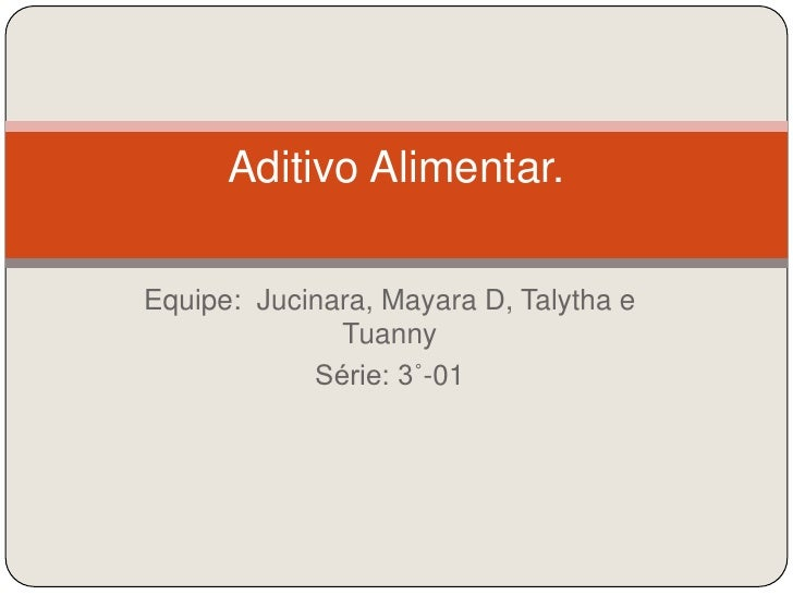 Equipe:  Jucinara, Mayara D, Talytha e Tuanny<br />Série: 3˚-01<br />Aditivo Alimentar.<br />