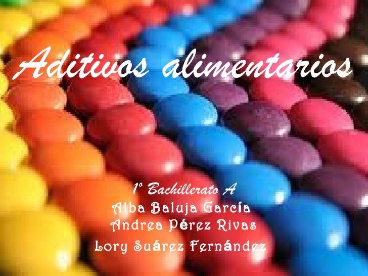 Aditivos alimentarios        1º Bachillerato A      Alba Baluja García      Andrea Pérez Rivas    Lory Suárez Fernández