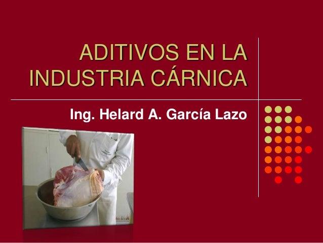 ADITIVOS EN LA INDUSTRIA CÁRNICA Ing. Helard A. García Lazo
