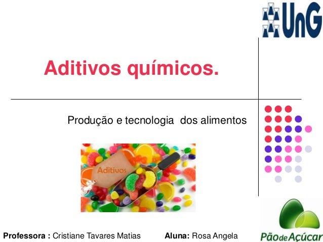 Aditivos químicos. Produção e tecnologia dos alimentos Professora : Cristiane Tavares Matias Aluna: Rosa Angela