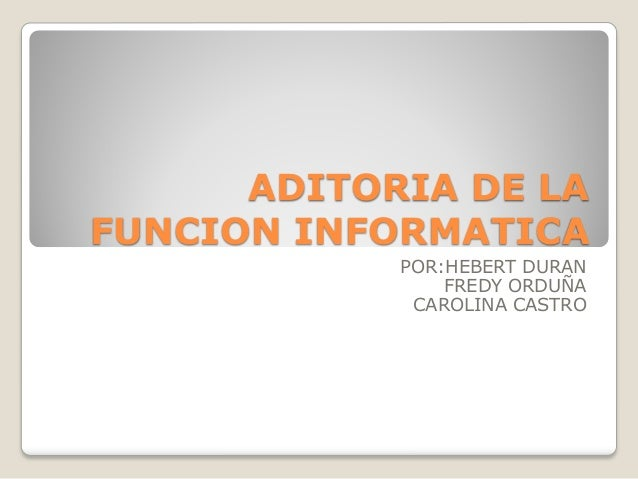ADITORIA DE LA FUNCION INFORMATICA POR:HEBERT DURAN FREDY ORDUÑA CAROLINA CASTRO