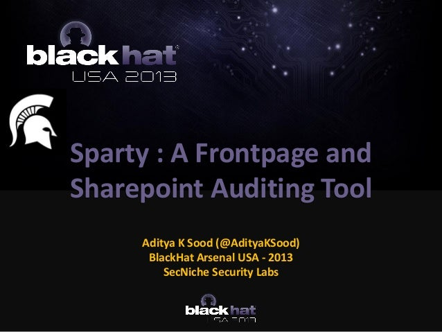 Sparty : A Frontpage and Sharepoint Auditing Tool Aditya K Sood (@AdityaKSood) BlackHat Arsenal USA - 2013 SecNiche Securi...