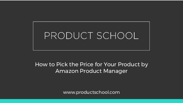 How to Pick the Price for Your Product by Amazon Product Manager www.productschool.com