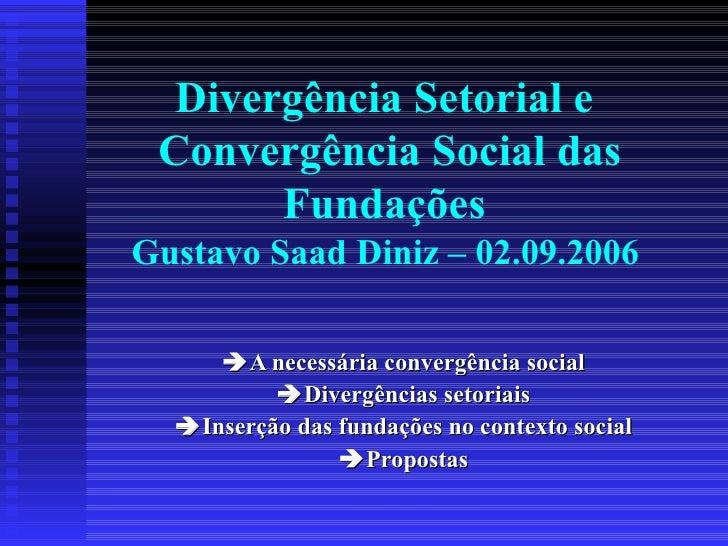 Divergência Setorial e  Convergência Social das Fundações  Gustavo Saad Diniz – 02.09.2006   A necessária convergência so...