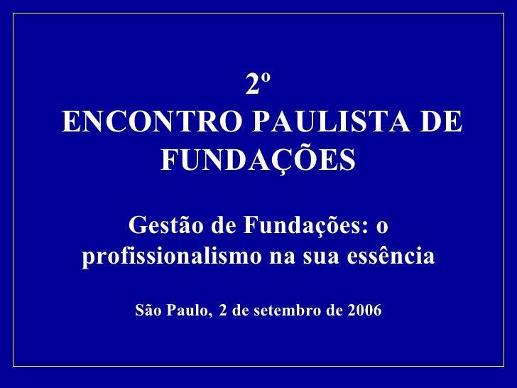 2º  ENCONTRO PAULISTA DE FUNDAÇÕES Gestão de Fundações: o profissionalismo na sua essência São Paulo,   2 de setembro de 2...