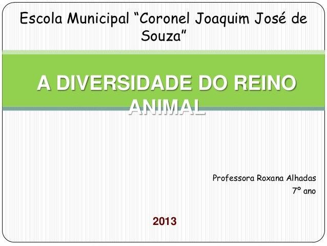 """Professora Roxana Alhadas 7º ano 2013 A DIVERSIDADE DO REINO ANIMAL Escola Municipal """"Coronel Joaquim José de Souza"""""""
