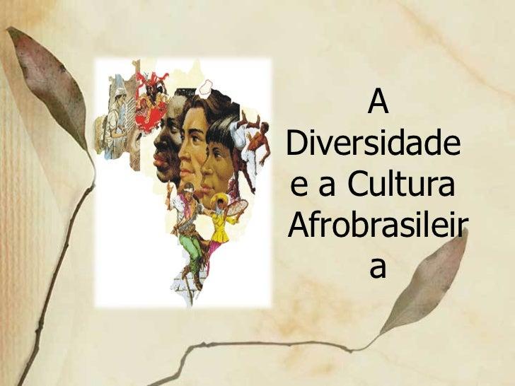 A Diversidade  e a Cultura  Afrobrasileira