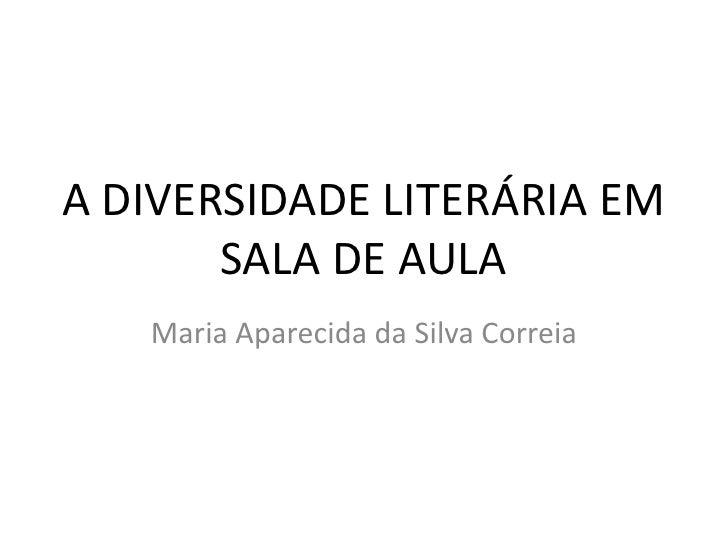 Maria Aparecida da Silva Correia<br />A DIVERSIDADE LITERÁRIA EM SALA DE AULA<br />