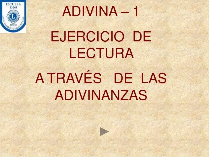 ADIVINA – 1 EJERCICIO DE   LECTURAA TRAVÉS DE LAS   ADIVINANZAS