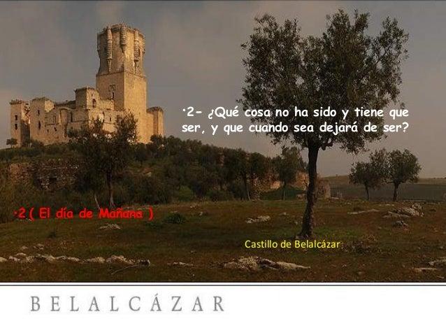 •2- ¿ Qué cosa no ha sido y tiene que ser, y que cuando sea dejará de ser?  •2 ( El día de Mañana ) Castillo de Belalcázar