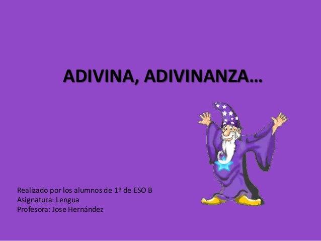 ADIVINA, ADIVINANZA… Realizado por los alumnos de 1º de ESO B Asignatura: Lengua Profesora: Jose Hernández