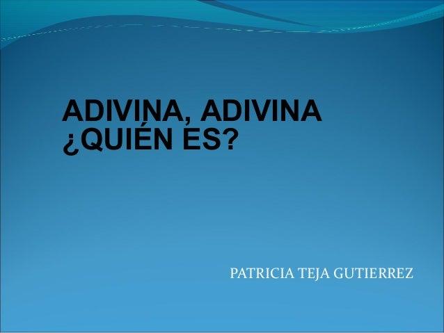 PATRICIA TEJA GUTIERREZ ADIVINA, ADIVINA ¿QUIÉN ES?