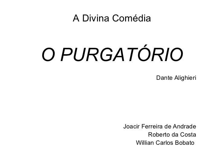 A Divina Comédia O PURGATÓRIO Dante Alighieri Joacir Ferreira de Andrade Roberto da Costa Willian Carlos Bobato