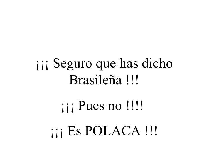 ¡¡¡ Seguro que has dicho Brasileña !!! ¡¡¡ Pues no !!!!  ¡¡¡ Es POLACA !!!