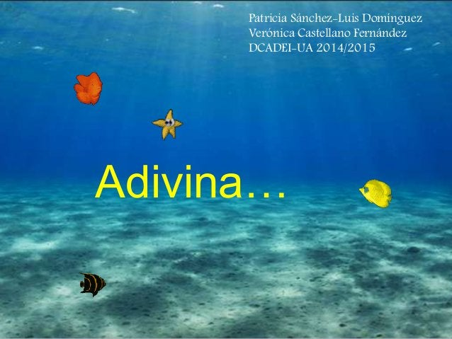 Patricia Sánchez-Luis Domínguez  Verónica Castellano Fernández  DCADEI-UA 2014/2015  Adivina…