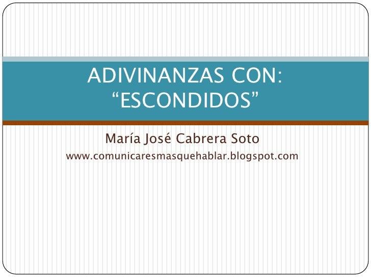 """María José Cabrera Soto<br />www.comunicaresmasquehablar.blogspot.com<br />ADIVINANZAS CON: """"ESCONDIDOS""""<br />"""