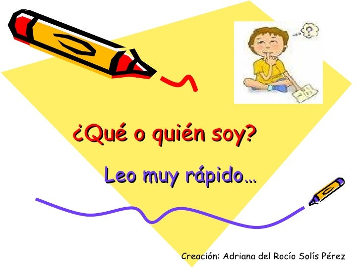 ¿Qué o quién soy? Leo muy rápido… Creación: Adriana del Rocío Solís Pérez