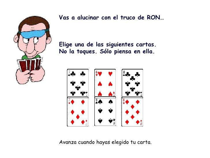 Vas a alucinar con el truco de RON…    Elige una de las siguientes cartas. No la toques. Sólo piensa en ella.     Avanza...