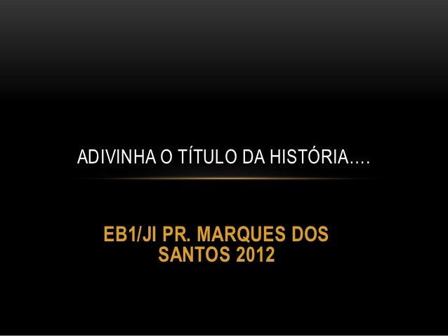 ADIVINHA O TÍTULO DA HISTÓRIA….  EB1/JI PR. MARQUES DOS        SANTOS 2012