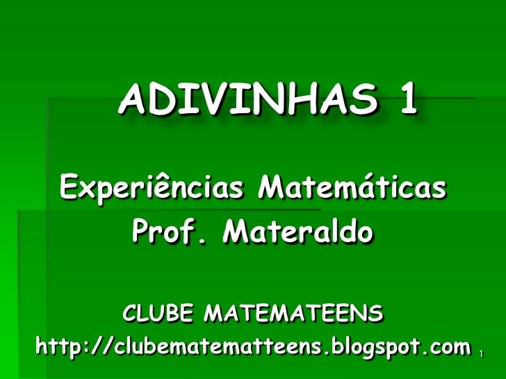 1<br />ADIVINHAS1<br />Experiências Matemáticas<br />Prof. Materaldo<br />CLUBE MATEMATEENS<br />http://clubematematteens....