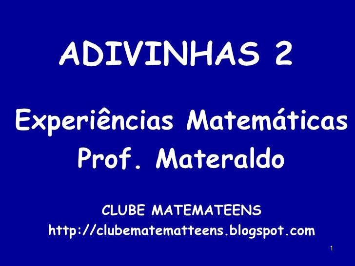 1<br />ADIVINHAS 2<br />Experiências Matemáticas<br />Prof. Materaldo<br />CLUBE MATEMATEENS<br />http://clubematematteens...
