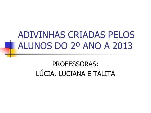 ADIVINHAS CRIADAS PELOS ALUNOS DO 2º ANO A 2013 PROFESSORAS: LÚCIA, LUCIANA E TALITA