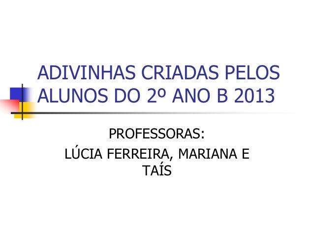 ADIVINHAS CRIADAS PELOS ALUNOS DO 2º ANO B 2013 PROFESSORAS: LÚCIA FERREIRA, MARIANA E TAÍS