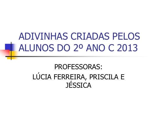 ADIVINHAS CRIADAS PELOS ALUNOS DO 2º ANO C 2013 PROFESSORAS: LÚCIA FERREIRA, PRISCILA E JÉSSICA