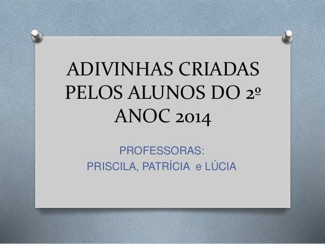 ADIVINHAS CRIADAS PELOS ALUNOS DO 2º ANOC 2014 PROFESSORAS: PRISCILA, PATRÍCIA e LÚCIA