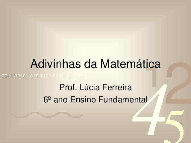 4210011 0010 1010 1101 0001 0100 1011 Adivinhas da Matemática Prof. Lúcia Ferreira 6º ano Ensino Fundamental