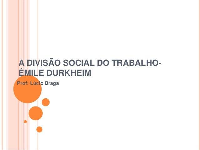 A DIVISÃO SOCIAL DO TRABALHO- ÉMILE DURKHEIM Prof: Lúcio Braga