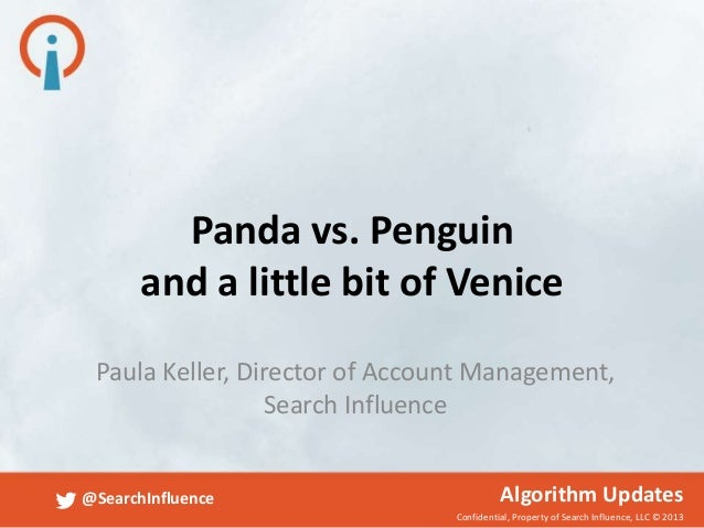 Confidential, Property of Search Influence, LLC © 2013 @SearchInfluence Algorithm Updates Panda vs. Penguin and a little b...