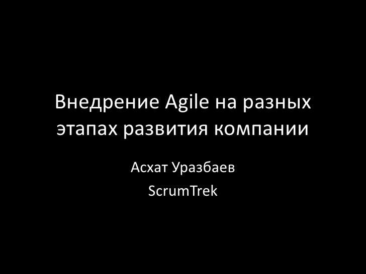 Внедрение Agile на разных этапах развития компании<br />АсхатУразбаев<br />ScrumTrek<br />