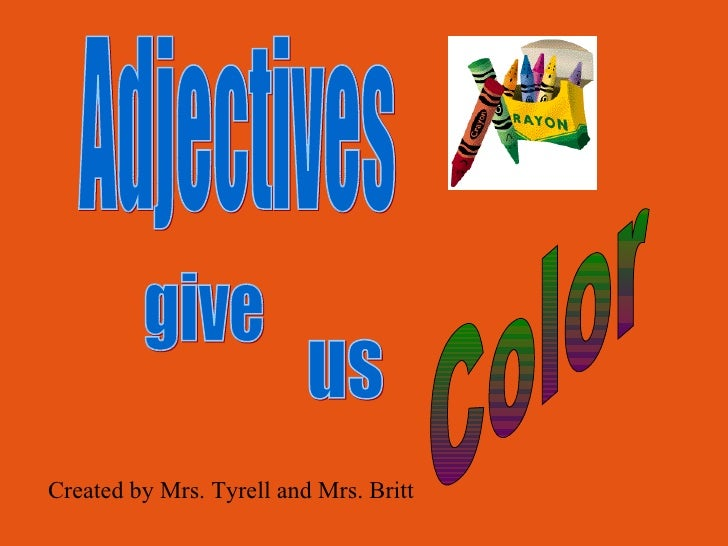 Adjectives give us Color Created by Mrs. Tyrell and Mrs. Britt