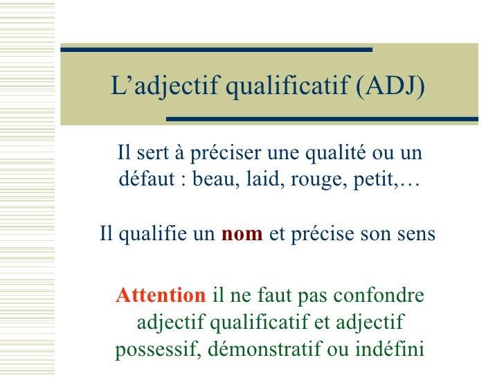 L'adjectif qualificatif (ADJ) Il sert à préciser une qualité ou un défaut : beau, laid, rouge, petit,… Il qualifie un  nom...